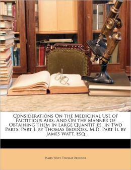 Considerations On the Medicinal Use of Factitious Airs: And On the Manner of Obtaining Them in Large Quantities. in Two Parts. Part I. by Thomas Beddoes, M.D. Part Ii. by James Watt, Esq