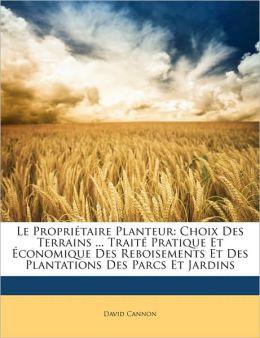 Le Propri taire Planteur: Choix Des Terrains ... Trait Pratique Et conomique Des Reboisements Et Des Plantations Des Parcs Et Jardins