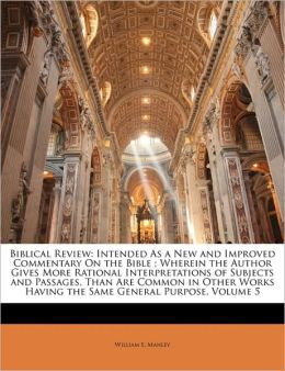 Biblical Review: Intended As a New and Improved Commentary On the Bible ; Wherein the Author Gives More Rational Interpretations of Subjects and Passages, Than Are Common in Other Works Having the Same General Purpose, Volume 5