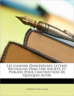 Les Liaisons Dangereuses: Lettres Recueillies Dans Une Socit, Et Publies Pour L'Instruction de Quelques Autre