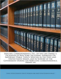 Speeches, Correspondence, Etc., of the Late Daniel S. Dickinson of New York: Including: Addresses On Important Public Topics: Speeches in the State and United States Senate, and in Support of the Government During the Rebellion; Correspondence, Private an