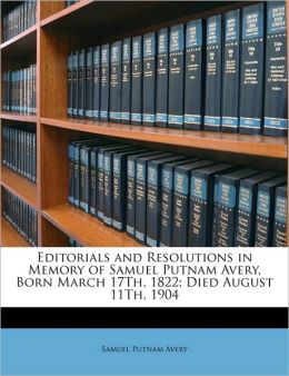 Editorials and Resolutions in Memory of Samuel Putnam Avery, Born March 17th, 1822; Died August 11th, 1904