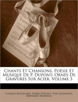 Chants Et Chansons, Posie Et Musique de P. DuPont: Orns de Gravures Sur Acier, Volume 3