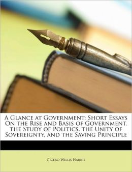 A Glance at Government: Short Essays on the Rise and Basis of Government, the Study of Politics, the Unity of Sovereignty, and the Saving Prin