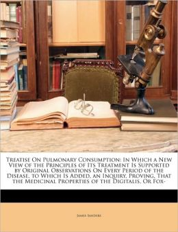 Treatise On Pulmonary Consumption: In Which a New View of the Principles of Its Treatment Is Supported by Original Observations On Every Period of the Disease. to Which Is Added, an Inquiry, Proving, That the Medicinal Properties of the Digitalis, Or Fox-