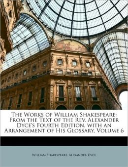 The Works of William Shakespeare: From the Text of the Rev. Alexander Dyce's Fourth Edition, with an Arrangement of His Glossary, Volume 6