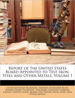 Report of the United States Board Appointed to Test Iron, Steel and Other Metals, Volume 1