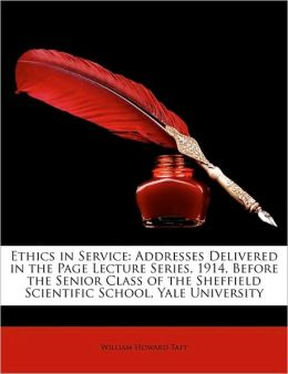 Ethics in Service: Addresses Delivered in the Page Lecture Series, 1914, Before the Senior Class of the Sheffield Scientific School, Yale University