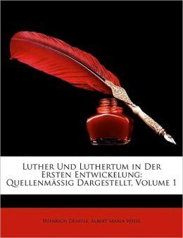 Luther Und Luthertum in Der Ersten Entwickelung: Quellenmassig Dargestellt, Volume 1