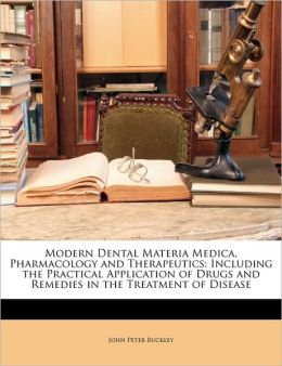 Modern Dental Materia Medica, Pharmacology and Therapeutics: Including the Practical Application of Drugs and Remedies in the Treatment of Disease