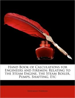 Hand Book of Calculations for Engineers and Firemen: Relating to the Steam Engine, the Steam Boiler, Pumps, Shafting, Etc