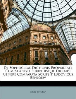 De Sophocleae Dictionis Proprietate Cum Aeschyli Euripidisque Dicendi Genere Comparata Scripsit Ludovicus Benloew (Latin Edition) Louis Benloew