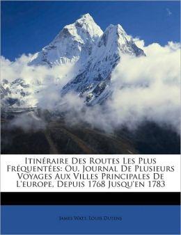 Itin raire Des Routes Les Plus Fr quent es: Ou, Journal De Plusieurs Voyages Aux Villes Principales De L'europe, Depuis 1768 Jusqu'en 1783