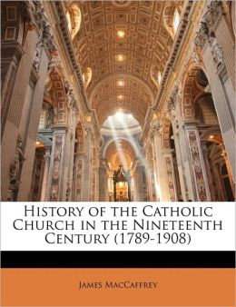 History Of The Catholic Church In The Nineteenth Century (1789-1908)