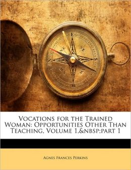 Vocations for the Trained Woman: Opportunities Other Than Teaching, Volume 1, Part 1