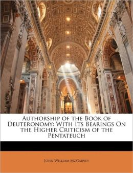 Authorship of the Book of Deuteronomy: With Its Bearings On the Higher Criticism of the Pentateuch
