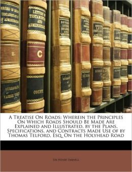 A Treatise on Roads: Wherein the Principles on Which Roads Should Be Made Are Explained and Illustrated, by the Plans, Specifications, and