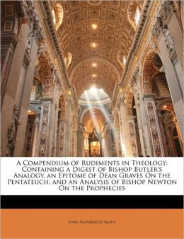 A Compendium of Rudiments in Theology: Containing a Digest of Bishop Butler's Analogy, an Epitome of Dean Graves On the Pentateuch, and an Analysis of Bishop Newton On the Prophecies