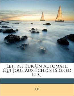 Lettres Sur Un Automate, Qui Joue Aux Checs [Signed L.D.].