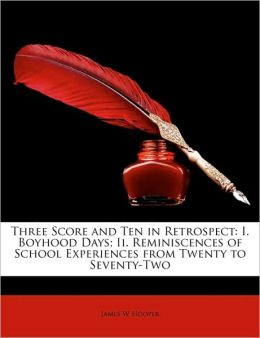 Three Score and Ten in Retrospect: I. Boyhood Days; II. Reminiscences of School Experiences from Twenty to Seventy-Two
