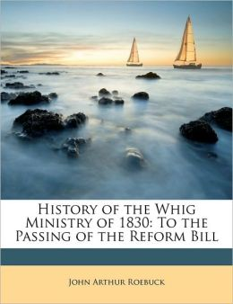 History of the Whig Ministry of 1830: To the Passing of the Reform Bill