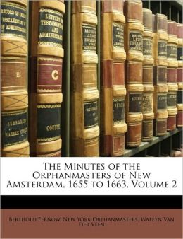 The Minutes of the Orphanmasters of New Amsterdam, 1655 to 1663, Volume 2