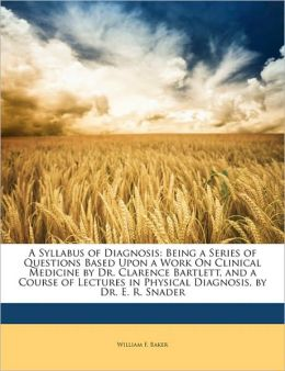 A Syllabus of Diagnosis: Being a Series of Questions Based Upon a Work on Clinical Medicine by Dr. Clarence Bartlett, and a Course of Lectures