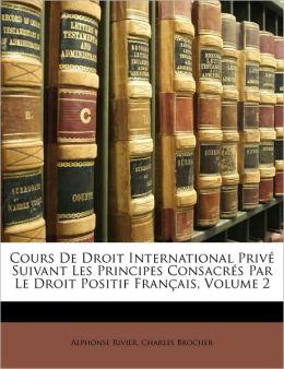 Cours De Droit International Priv Suivant Les Principes Consacr s Par Le Droit Positif Fran ais, Volume 2