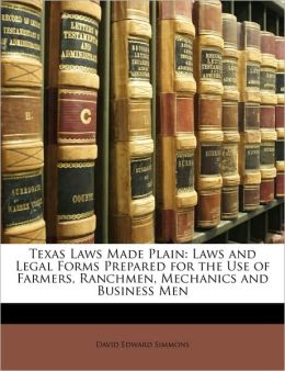 Texas Laws Made Plain: Laws and Legal Forms Prepared for the Use of Farmers, Ranchmen, Mechanics and Business Men
