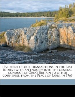 [Evidence of our transactions in the East Indies: with an enquiry into the general conduct of Great Britain to other countries, from the Peace of Paris, in 1763