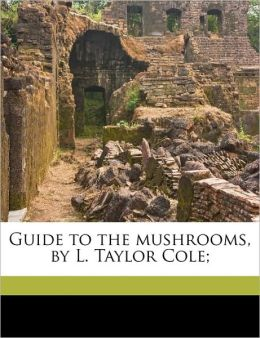 Guide to the mushrooms, by L. Taylor Cole;