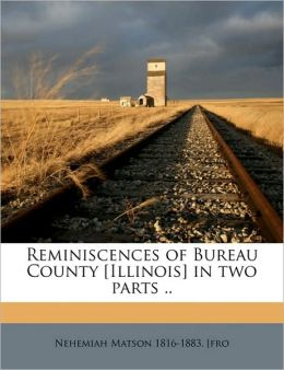 Reminiscences of Bureau County [Illinois] in two parts ..
