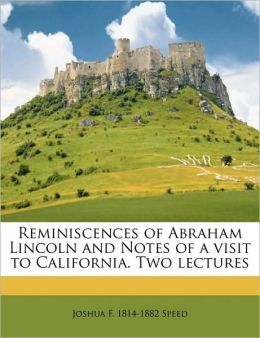 Reminiscences of Abraham Lincoln and Notes of a visit to California. Two lectures