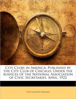 City Clubs in America: Published by the City Club of Chicago, Under the Auspices of the National Association of Civic Secretaries. April, 1922