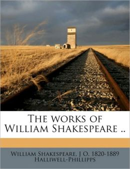The Works Of William Shakespeare ..