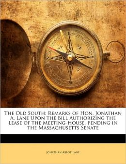 The Old South: Remarks of Hon. Jonathan A. Lane Upon the Bill Authorizing the Lease of the Meeting-House, Pending in the Massachusett