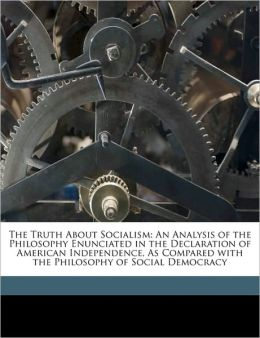 The Truth About Socialism: An Analysis of the Philosophy Enunciated in the Declaration of American Independence, As Compared with the Philosophy of Social Democracy