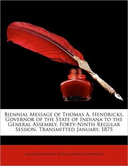 Biennial Message of Thomas A. Hendricks, Governor of the State of Indiana to the General Assembly, Forty-Ninth Regular Session, Transmitted January, 1
