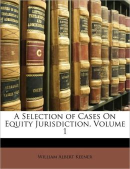 A Selection of Cases On Equity Jurisdiction, Volume 1