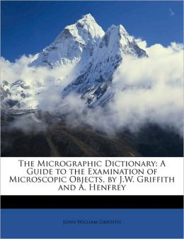 The Micrographic Dictionary: A Guide to the Examination of Microscopic Objects, by J.W. Griffith and A. Henfrey