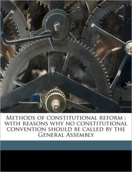 Methods of constitutional reform: with reasons why no constitutional convention should be called by the General Assembly