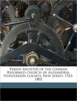 Parish register of the German Reformed church of Alexandria, Hunterdon county, New Jersey, 1763-1802 N.J. German Reformed church. Alexandria