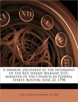 A sermon, delivered at the interment of the Rev. Jeremy Belknap, D.D., minister of the Church in Federal Street, Boston, June 22, 1798