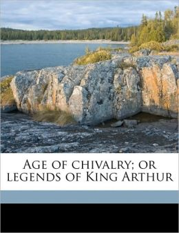 Age of Chivalry or, Legends of King Arthur
