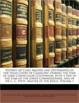Reports of Cases Argued and Determined in the High Court of Chancery: During the Time of Lord Chancellor Cottenham, with a Few in the Time of the Lords Commissioners, and of Sir C. C. Pepys, Master of the Rolls, Volume 1
