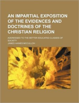 An Impartial Exposition of the Evidences and Doctrines of the Christian Religion; Addressed to the Better Educated Classes of Society