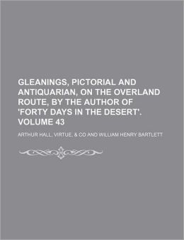 Gleanings, Pictorial and Antiquarian, on the Overland Route, by the Author of 'Forty Days in the Desert'. Volume 43