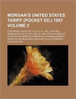 Morgan's United States Tariff (Pocket Ed.) 1897 Volume 2; Containing Tariff Act of July 24, 1897, Customs Administrative Act of June 10, 1890, with a