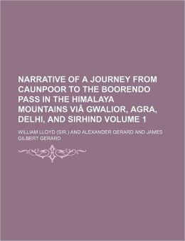 Narrative of a Journey from Caunpoor to the Boorendo Pass in the Himalaya Mountains VI Gwalior, Agra, Delhi, and Sirhind Volume 1