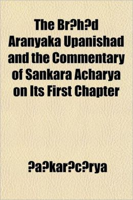 The Br H D Aranyaka Upanishad and the Commentary of Sankara Acharya on Its First Chapter